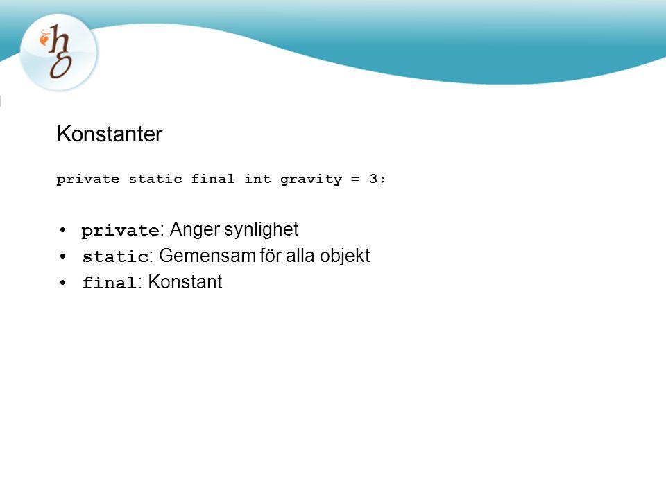 Konstanter private static final int gravity = 3; private : Anger synlighet static : Gemensam för alla objekt final : Konstant