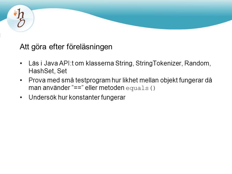 Att göra efter föreläsningen Läs i Java API:t om klasserna String, StringTokenizer, Random, HashSet, Set Prova med små testprogram hur likhet mellan o