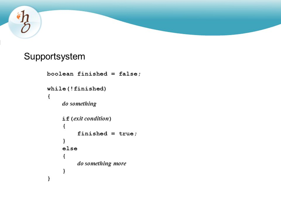Supportsystem boolean finished = false; while(!finished) { do something if( exit condition ) { finished = true; } else { do something more }