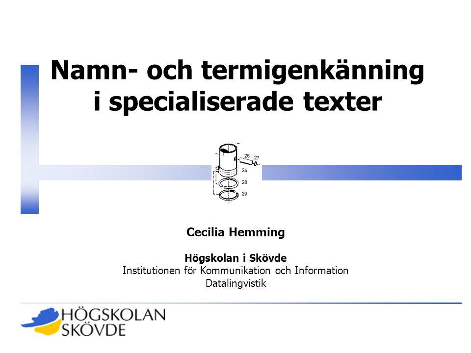 Namn- och termigenkänning i specialiserade texter Cecilia Hemming Högskolan i Skövde Institutionen för Kommunikation och Information Datalingvistik