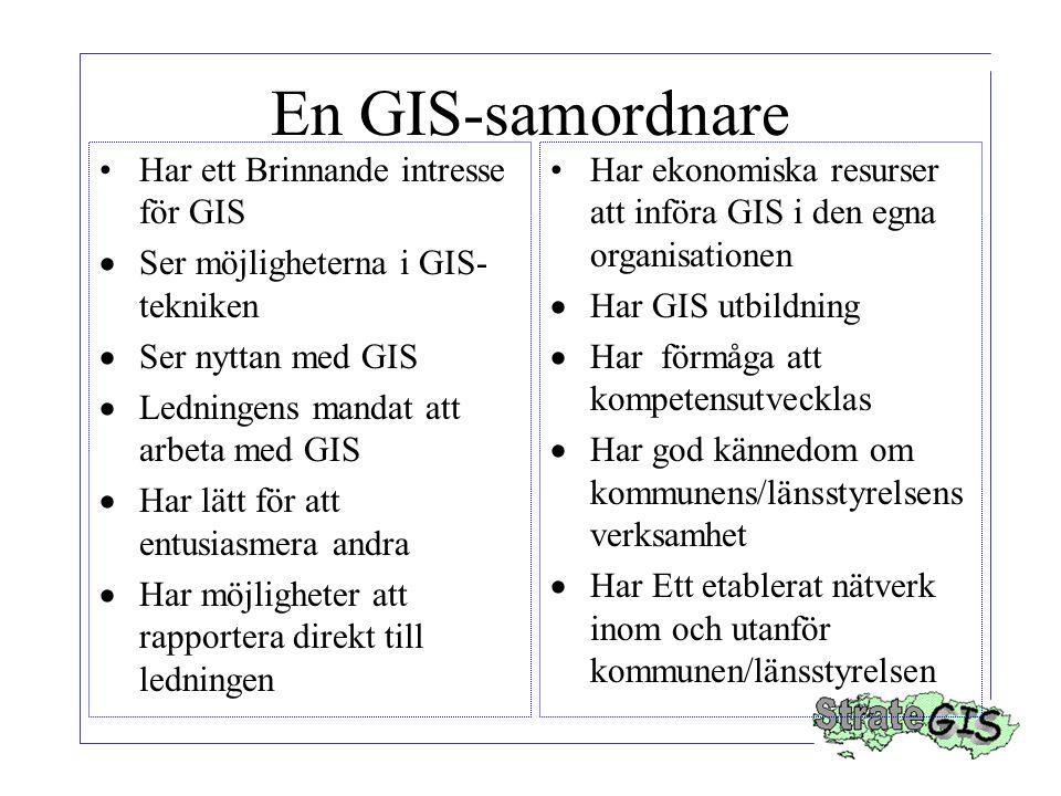 En GIS-samordnare Har ett Brinnande intresse för GIS  Ser möjligheterna i GIS- tekniken  Ser nyttan med GIS  Ledningens mandat att arbeta med GIS  Har lätt för att entusiasmera andra  Har möjligheter att rapportera direkt till ledningen Har ekonomiska resurser att införa GIS i den egna organisationen  Har GIS utbildning  Har förmåga att kompetensutvecklas  Har god kännedom om kommunens/länsstyrelsens verksamhet  Har Ett etablerat nätverk inom och utanför kommunen/länsstyrelsen