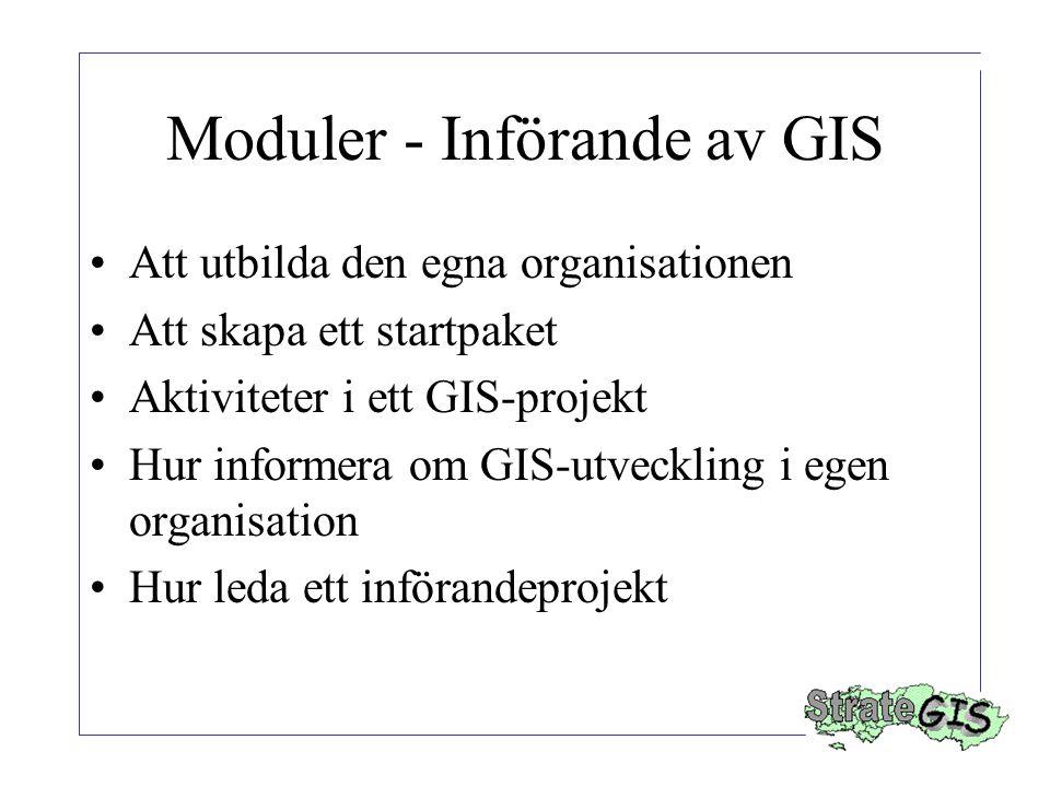 Moduler - Införande av GIS Att utbilda den egna organisationen Att skapa ett startpaket Aktiviteter i ett GIS-projekt Hur informera om GIS-utveckling i egen organisation Hur leda ett införandeprojekt