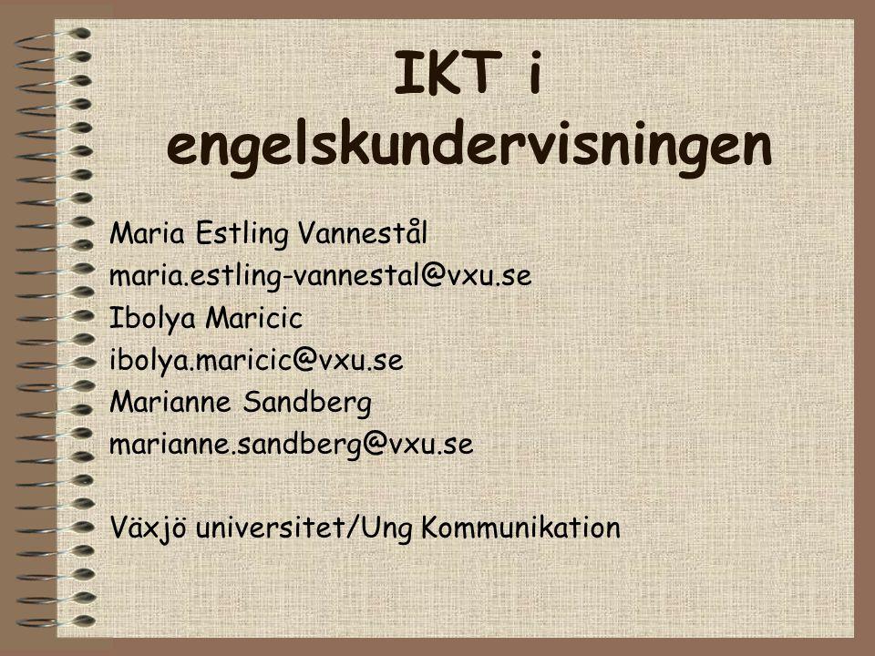 IKT i engelskundervisningen Maria Estling Vannestål maria.estling-vannestal@vxu.se Ibolya Maricic ibolya.maricic@vxu.se Marianne Sandberg marianne.sandberg@vxu.se Växjö universitet/Ung Kommunikation
