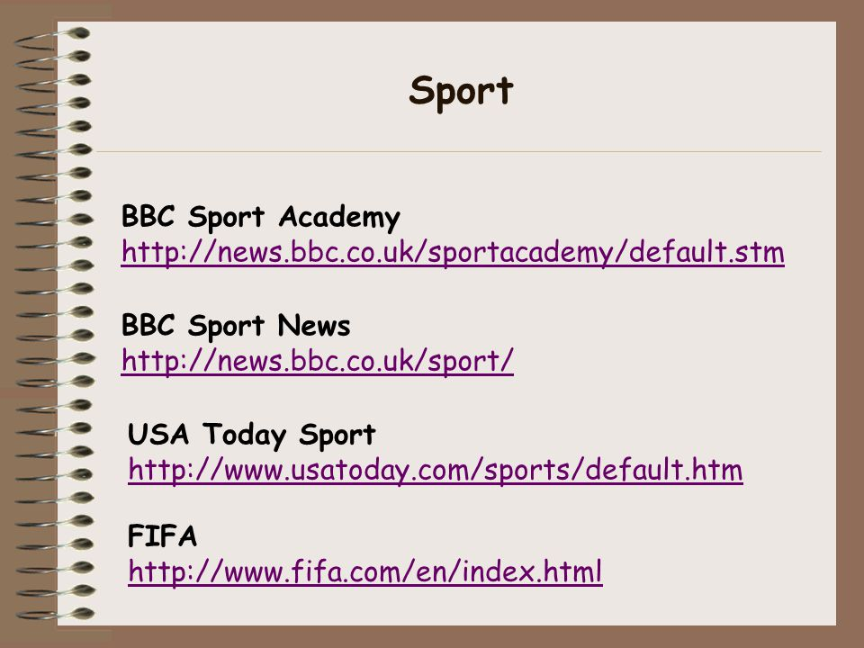 Sport BBC Sport News http://news.bbc.co.uk/sport/ FIFA http://www.fifa.com/en/index.html BBC Sport Academy http://news.bbc.co.uk/sportacademy/default.stm USA Today Sport http://www.usatoday.com/sports/default.htm