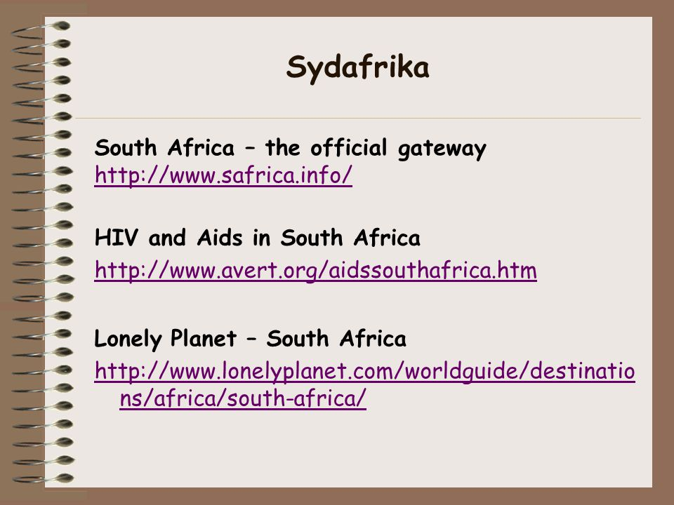HIV and Aids in South Africa http://www.avert.org/aidssouthafrica.htm South Africa – the official gateway http://www.safrica.info/ Sydafrika Lonely Planet – South Africa http://www.lonelyplanet.com/worldguide/destinatio ns/africa/south-africa/