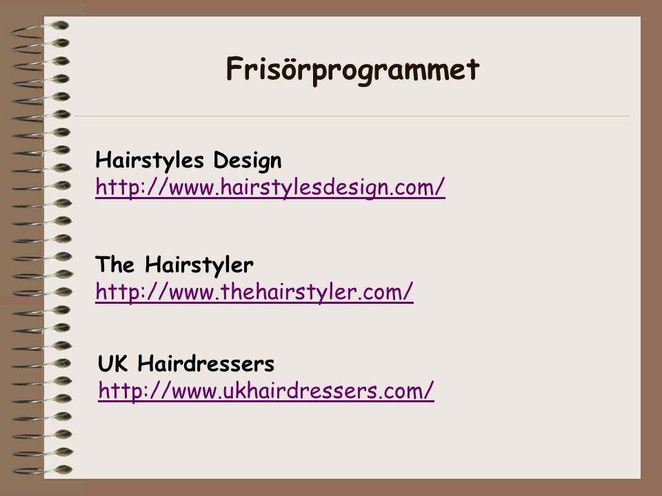 Hairstyles Design http://www.hairstylesdesign.com/ The Hairstyler http://www.thehairstyler.com/ UK Hairdressers http://www.ukhairdressers.com/ Frisörprogrammet