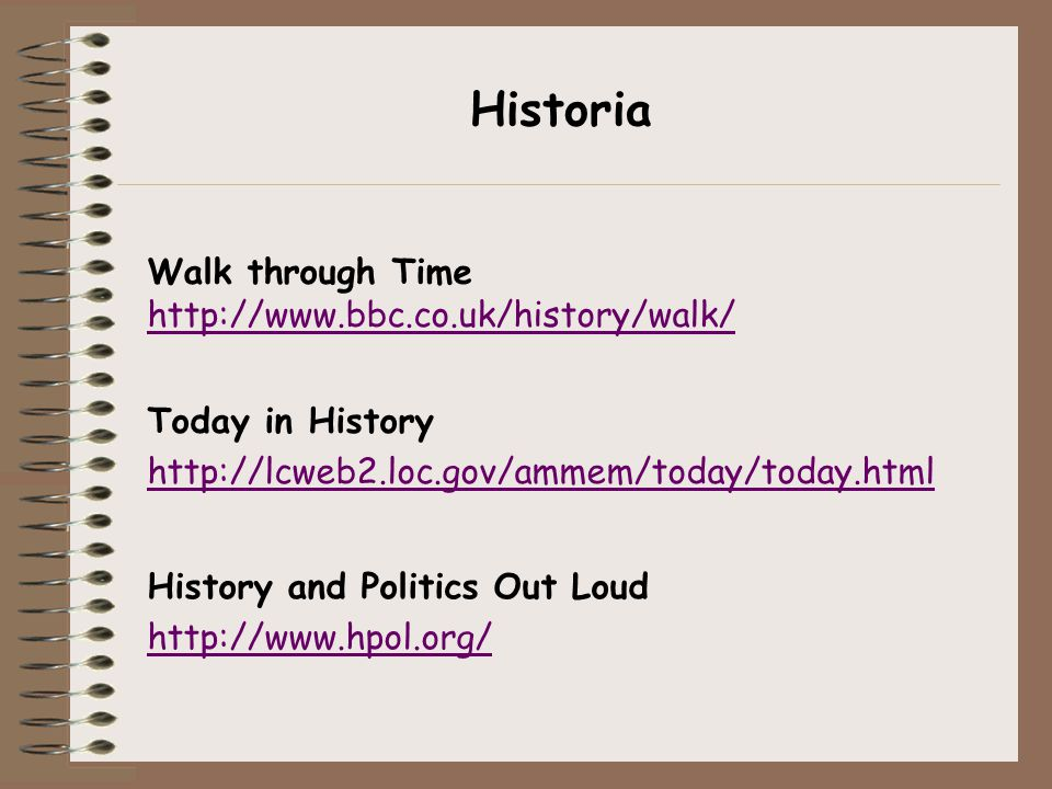 Historia History and Politics Out Loud http://www.hpol.org/ Walk through Time http://www.bbc.co.uk/history/walk/ Today in History http://lcweb2.loc.go