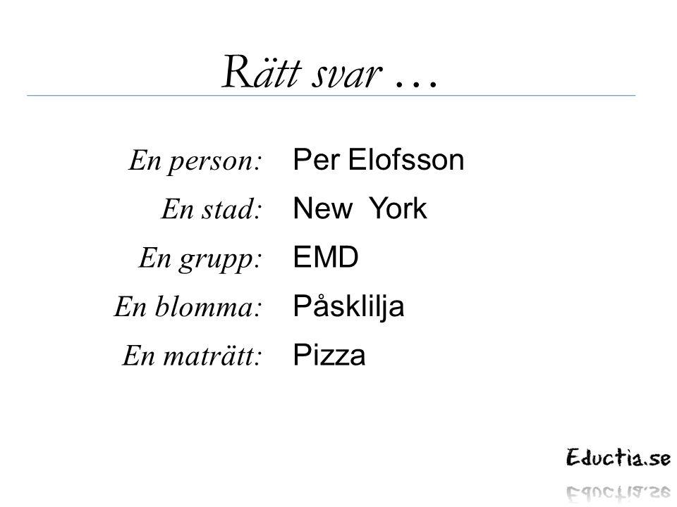 Rätt svar … En person: En stad: En grupp: En blomma: En maträtt: Per Elofsson New York EMD Påsklilja Pizza