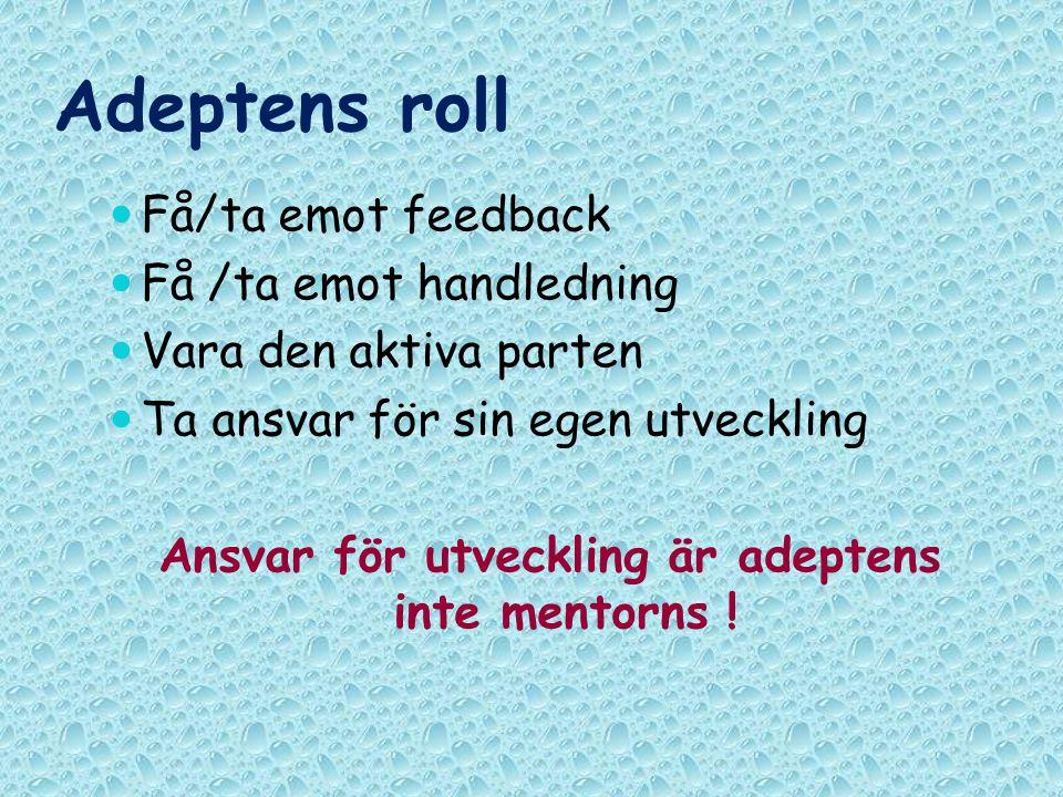 Adeptens roll Få/ta emot feedback Få /ta emot handledning Vara den aktiva parten Ta ansvar för sin egen utveckling Ansvar för utveckling är adeptens inte mentorns !