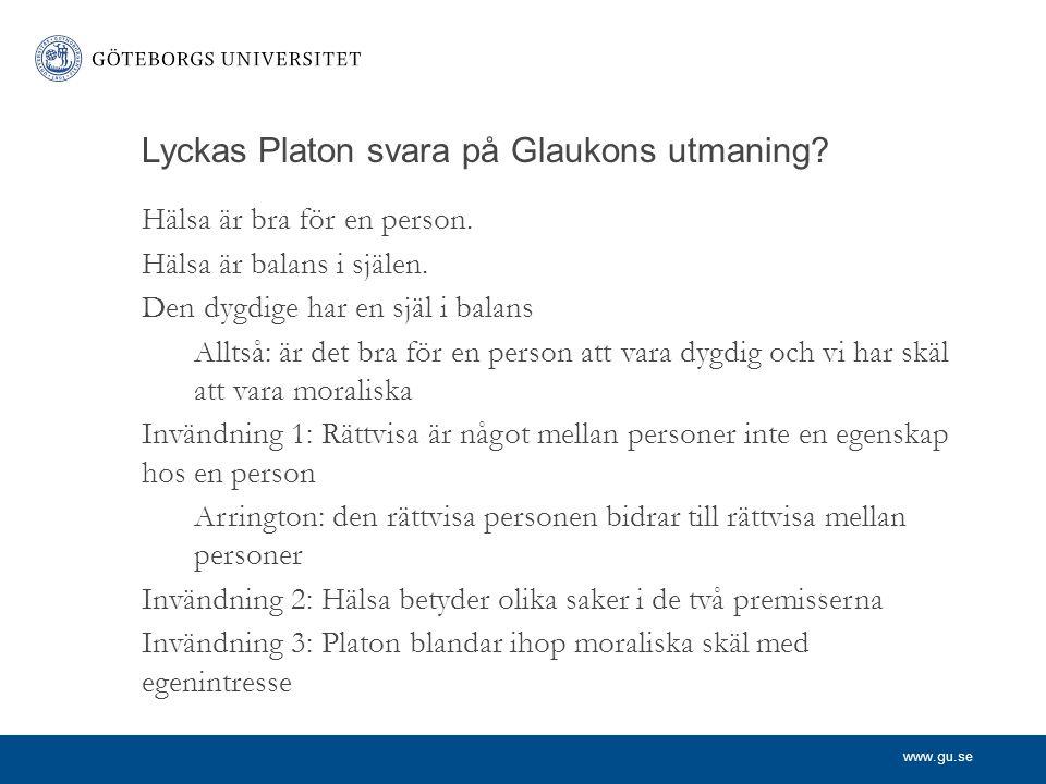 www.gu.se Lyckas Platon svara på Glaukons utmaning? Hälsa är bra för en person. Hälsa är balans i själen. Den dygdige har en själ i balans Alltså: är