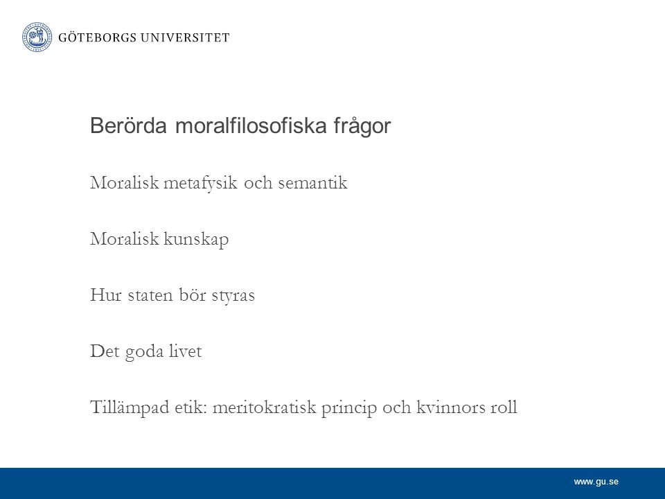 www.gu.se Berörda moralfilosofiska frågor Moralisk metafysik och semantik Moralisk kunskap Hur staten bör styras Det goda livet Tillämpad etik: merito