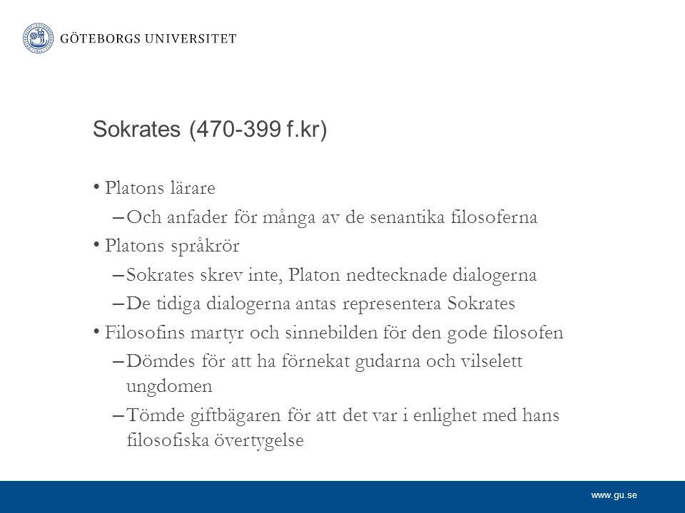 www.gu.se Sokrates (470-399 f.kr) Platons lärare – Och anfader för många av de senantika filosoferna Platons språkrör – Sokrates skrev inte, Platon ne