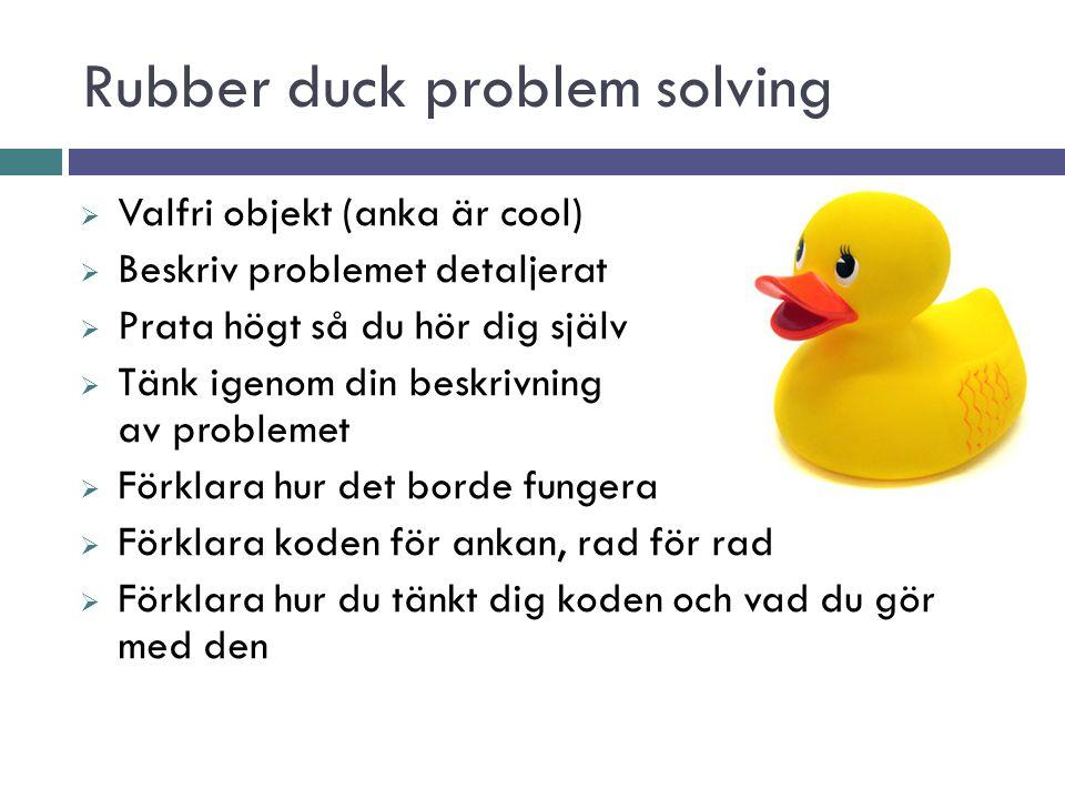 Rubber duck problem solving  Valfri objekt (anka är cool)  Beskriv problemet detaljerat  Prata högt så du hör dig själv  Tänk igenom din beskrivni