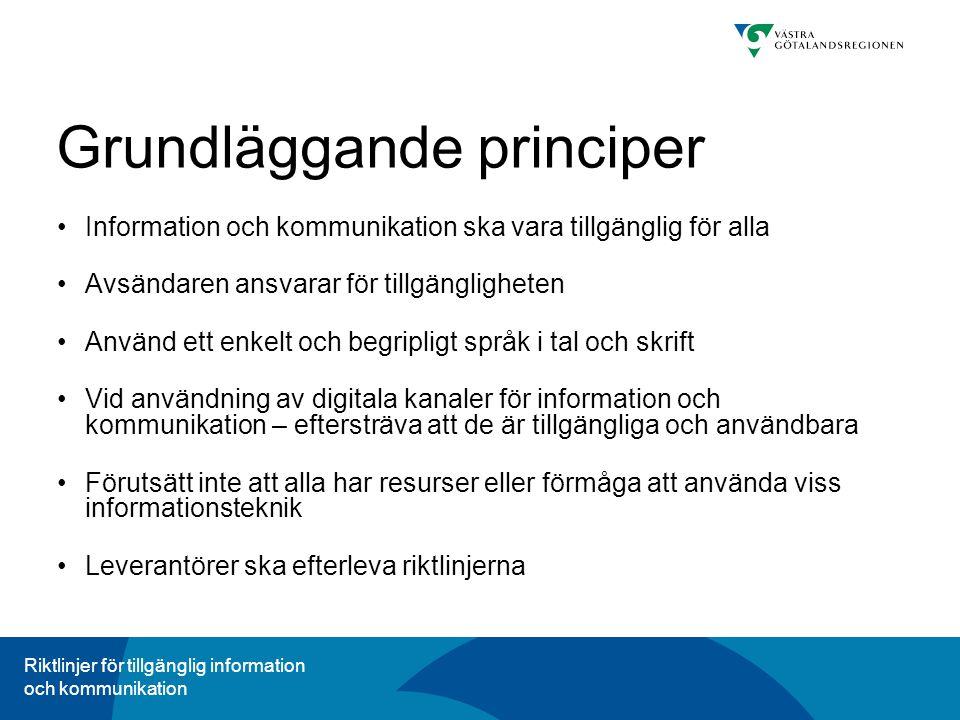 Riktlinjer för tillgänglig information och kommunikation Grundläggande principer Information och kommunikation ska vara tillgänglig för alla Avsändaren ansvarar för tillgängligheten Använd ett enkelt och begripligt språk i tal och skrift Vid användning av digitala kanaler för information och kommunikation – eftersträva att de är tillgängliga och användbara Förutsätt inte att alla har resurser eller förmåga att använda viss informationsteknik Leverantörer ska efterleva riktlinjerna