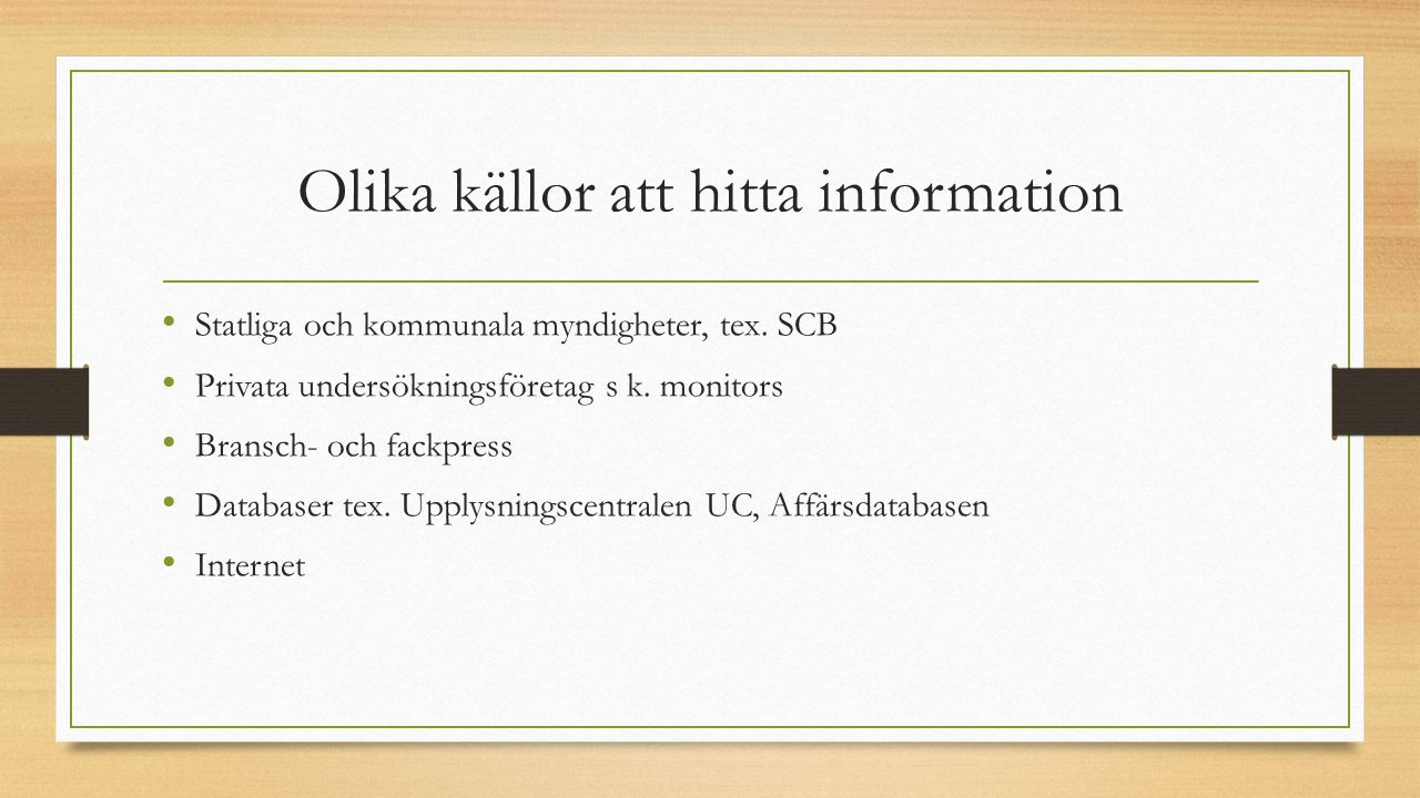 Olika källor att hitta information Statliga och kommunala myndigheter, tex. SCB Privata undersökningsföretag s k. monitors Bransch- och fackpress Data