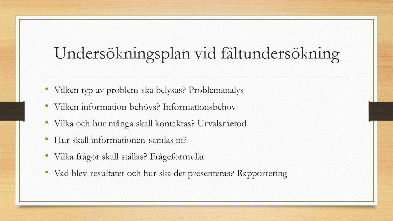 Undersökningsplan vid fältundersökning Vilken typ av problem ska belysas? Problemanalys Vilken information behövs? Informationsbehov Vilka och hur mån
