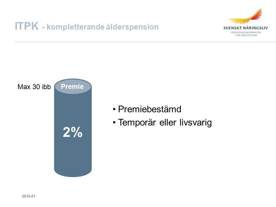 ITPK - kompletterande ålderspension 2% Premie Premiebestämd Temporär eller livsvarig Max 30 ibb 2015-01