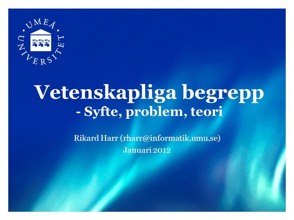 Vetenskapliga begrepp - Syfte, problem, teori Rikard Harr (rharr@informatik.umu.se) Januari 2012
