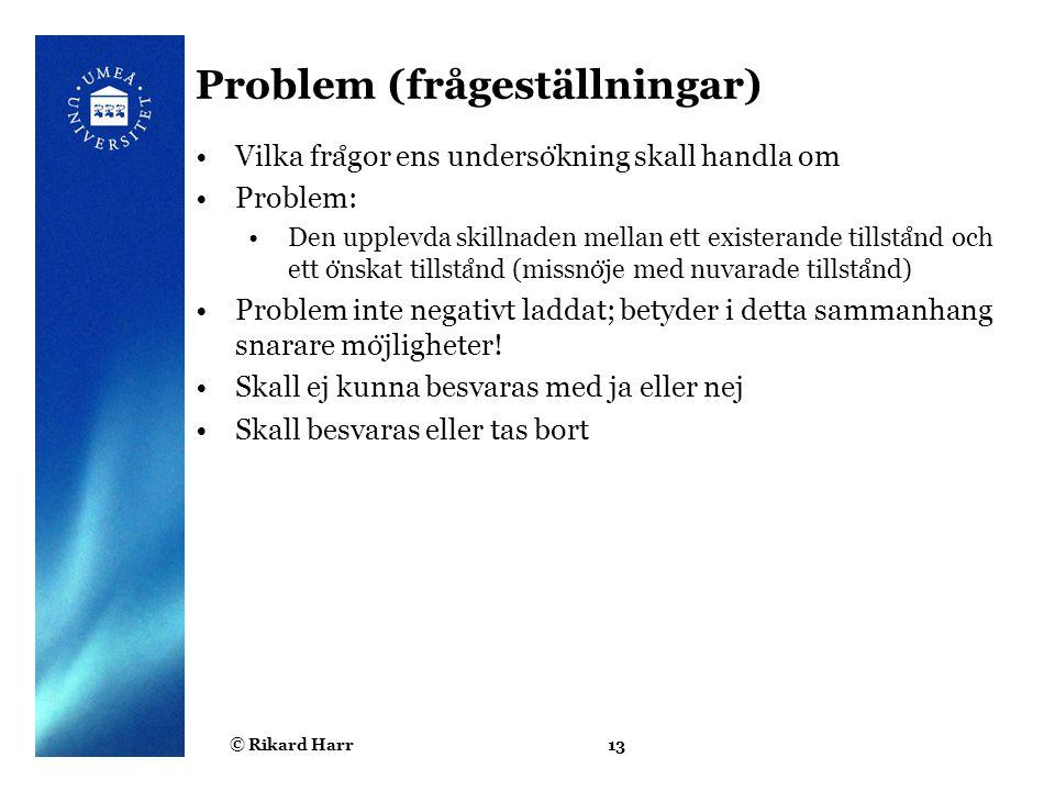 © Rikard Harr13 Problem (frågeställningar) Vilka fra ̊ gor ens underso ̈ kning skall handla om Problem: Den upplevda skillnaden mellan ett existerande