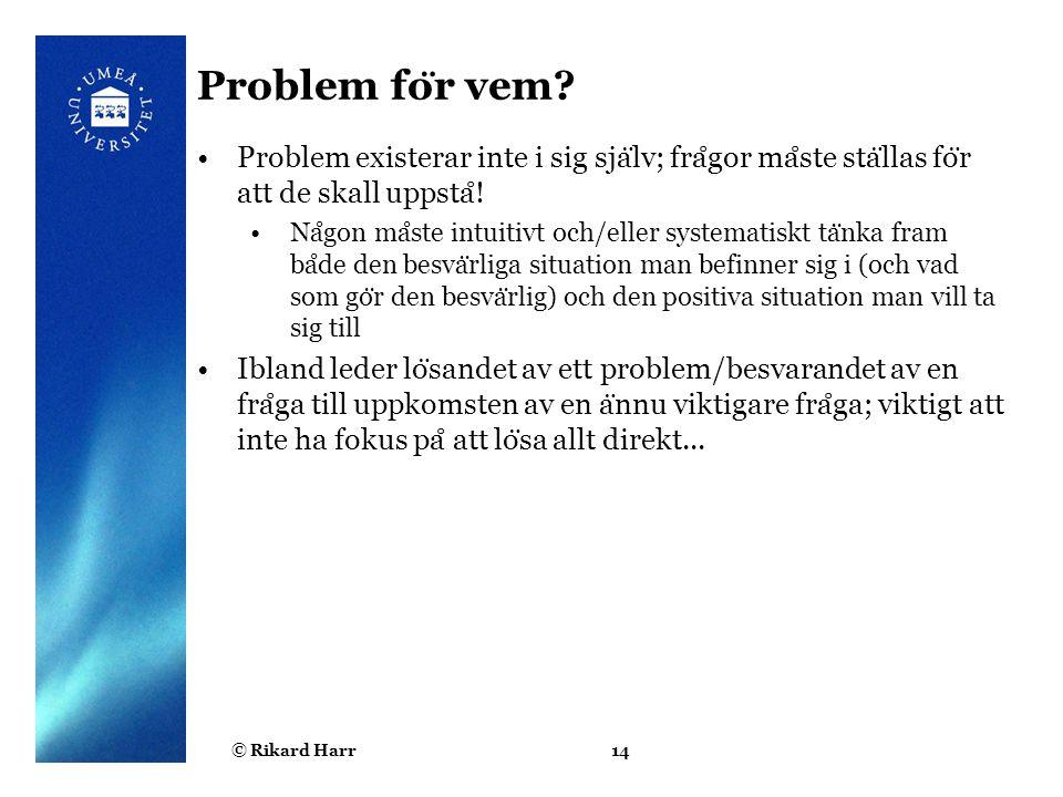 © Rikard Harr14 Problem fo ̈ r vem? Problem existerar inte i sig sja ̈ lv; fra ̊ gor ma ̊ ste sta ̈ llas fo ̈ r att de skall uppsta ̊ ! Na ̊ gon ma ̊