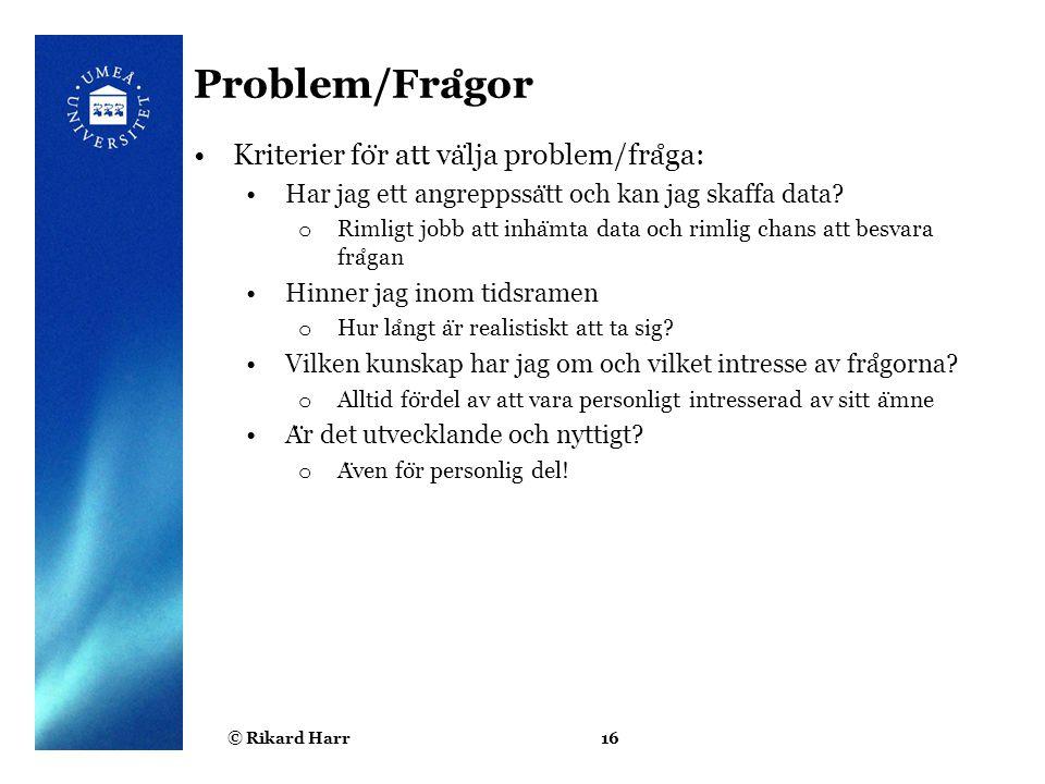 © Rikard Harr16 Problem/Fra ̊ gor Kriterier fo ̈ r att va ̈ lja problem/fra ̊ ga: Har jag ett angreppssa ̈ tt och kan jag skaffa data? o Rimligt jobb