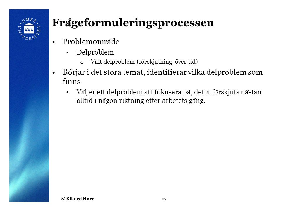 © Rikard Harr17 Fra ̊ geformuleringsprocessen Problemomra ̊ de Delproblem o Valt delproblem (fo ̈ rskjutning o ̈ ver tid) Bo ̈ rjar i det stora temat,