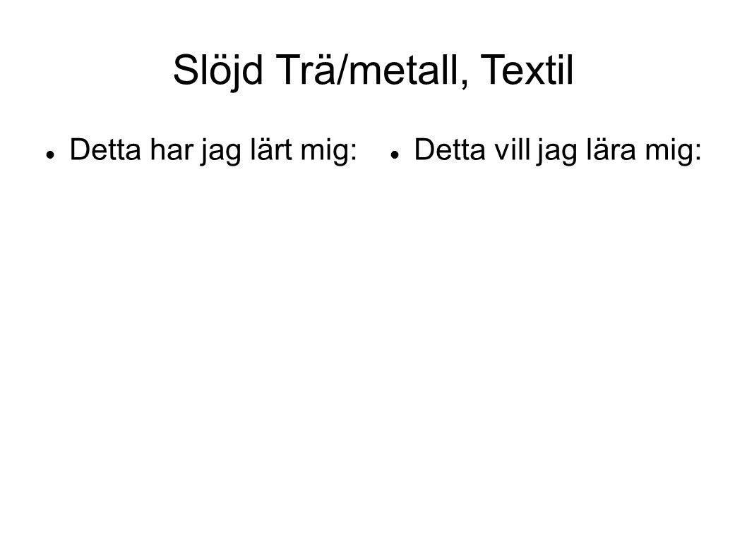 Slöjd Trä/metall, Textil Detta har jag lärt mig: Detta vill jag lära mig: