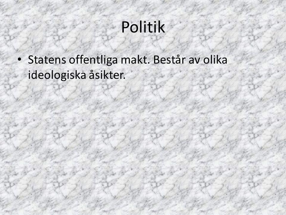 Politik Statens offentliga makt. Består av olika ideologiska åsikter.