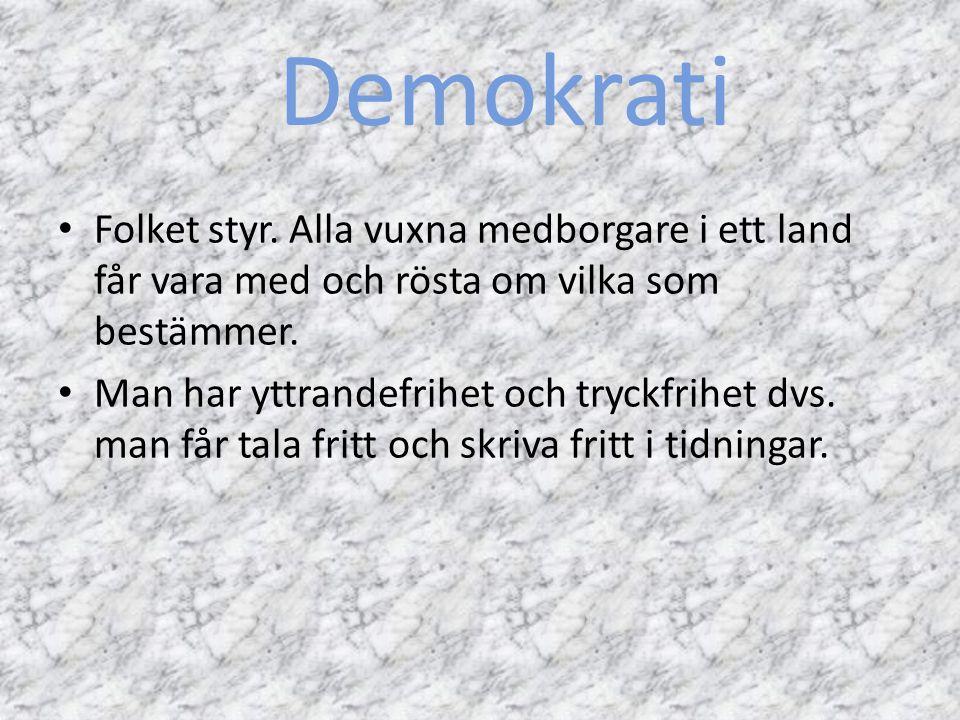 Demokrati Folket styr. Alla vuxna medborgare i ett land får vara med och rösta om vilka som bestämmer. Man har yttrandefrihet och tryckfrihet dvs. man