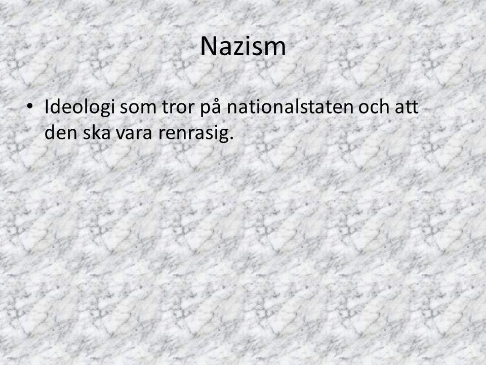 Nazism Ideologi som tror på nationalstaten och att den ska vara renrasig.