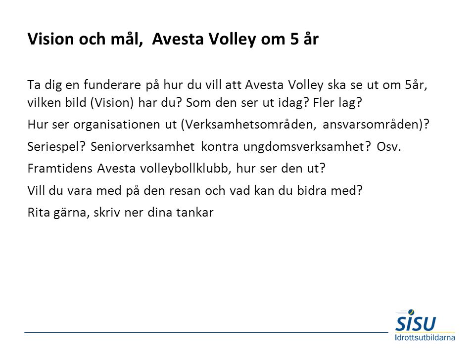 Vision och mål, Avesta Volley om 5 år Ta dig en funderare på hur du vill att Avesta Volley ska se ut om 5år, vilken bild (Vision) har du.