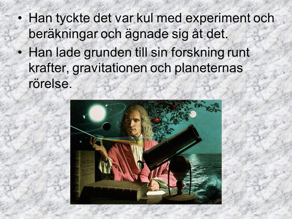 Han tyckte det var kul med experiment och beräkningar och ägnade sig åt det. Han lade grunden till sin forskning runt krafter, gravitationen och plane