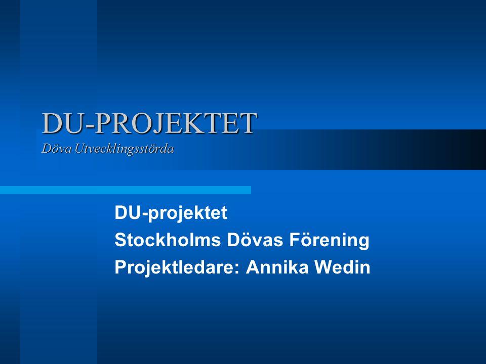 DU-PROJEKTET Döva Utvecklingsstörda DU-projektet Stockholms Dövas Förening Projektledare: Annika Wedin