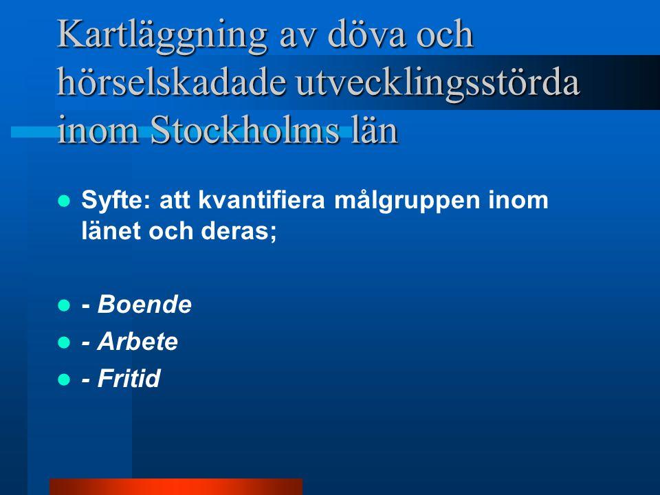 Kartläggning av döva och hörselskadade utvecklingsstörda inom Stockholms län Syfte: att kvantifiera målgruppen inom länet och deras; - Boende - Arbete