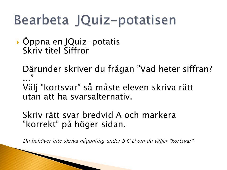  Öppna en JQuiz-potatis Skriv titel Siffror Därunder skriver du frågan Vad heter siffran?... Välj kortsvar så måste eleven skriva rätt utan att ha svarsalternativ.