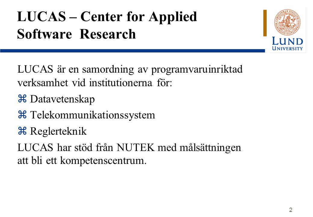2 LUCAS – Center for Applied Software Research LUCAS är en samordning av programvaruinriktad verksamhet vid institutionerna för: z Datavetenskap z Tel
