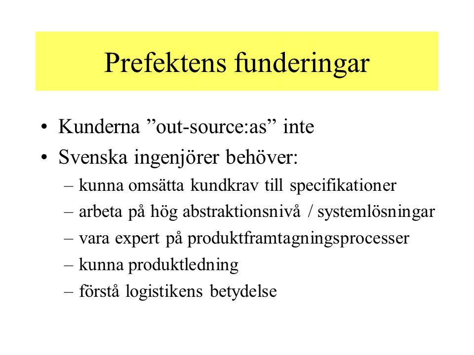 Prefektens funderingar Kunderna out-source:as inte Svenska ingenjörer behöver: –kunna omsätta kundkrav till specifikationer –arbeta på hög abstraktionsnivå / systemlösningar –vara expert på produktframtagningsprocesser –kunna produktledning –förstå logistikens betydelse