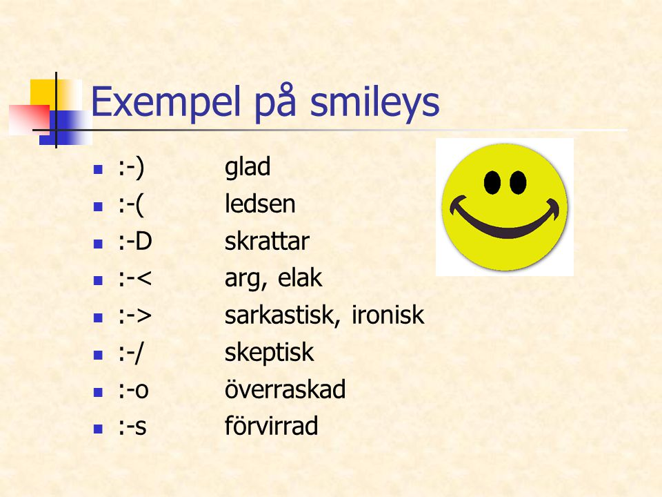 Exempel på smileys :-)glad :-(ledsen :-Dskrattar :-<arg, elak :->sarkastisk, ironisk :-/skeptisk :-oöverraskad :-sförvirrad