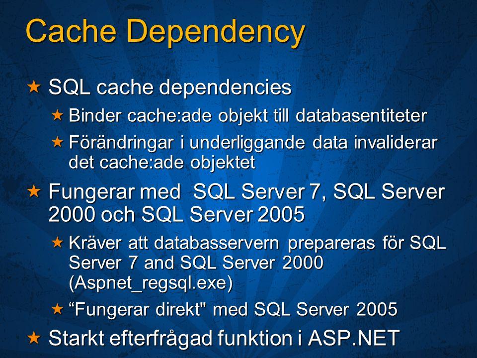 Cache Dependency  SQL cache dependencies  Binder cache:ade objekt till databasentiteter  Förändringar i underliggande data invaliderar det cache:ade objektet  Fungerar med SQL Server 7, SQL Server 2000 och SQL Server 2005  Kräver att databasservern prepareras för SQL Server 7 and SQL Server 2000 (Aspnet_regsql.exe)  Fungerar direkt med SQL Server 2005  Starkt efterfrågad funktion i ASP.NET