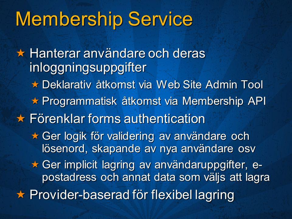 Membership Service  Hanterar användare och deras inloggningsuppgifter  Deklarativ åtkomst via Web Site Admin Tool  Programmatisk åtkomst via Membership API  Förenklar forms authentication  Ger logik för validering av användare och lösenord, skapande av nya användare osv  Ger implicit lagring av användaruppgifter, e- postadress och annat data som väljs att lagra  Provider-baserad för flexibel lagring