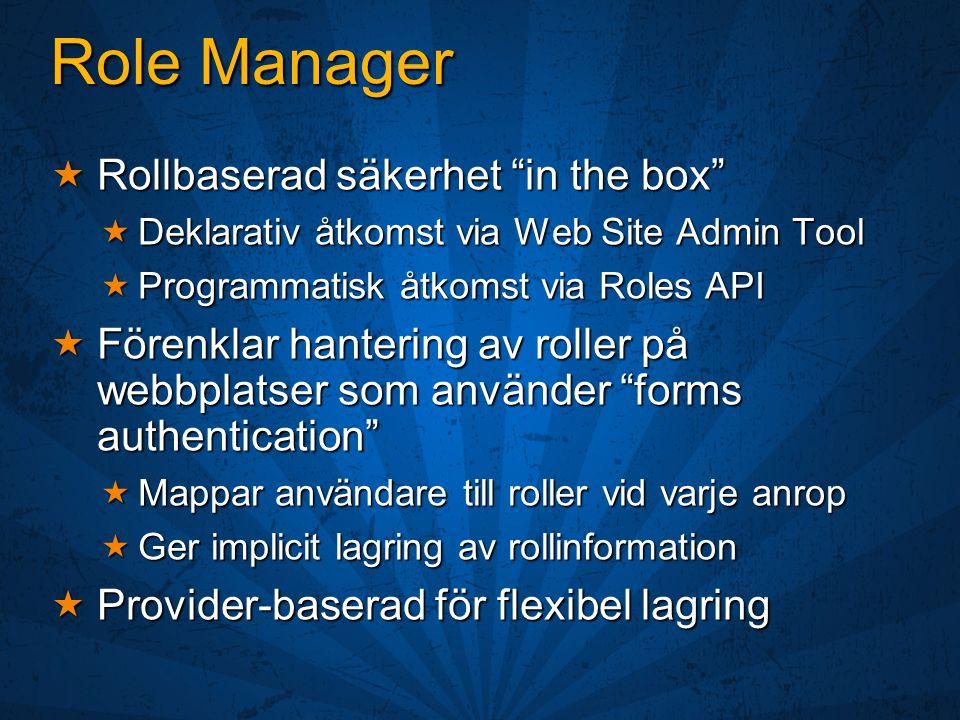 Role Manager  Rollbaserad säkerhet in the box  Deklarativ åtkomst via Web Site Admin Tool  Programmatisk åtkomst via Roles API  Förenklar hantering av roller på webbplatser som använder forms authentication  Mappar användare till roller vid varje anrop  Ger implicit lagring av rollinformation  Provider-baserad för flexibel lagring