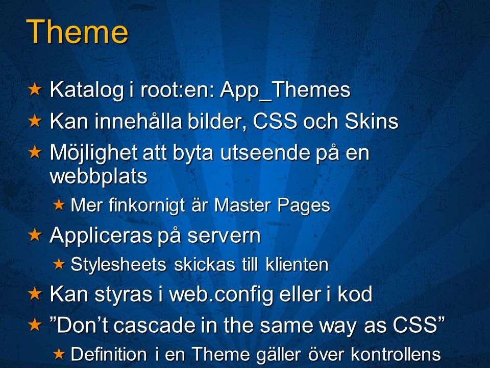 Theme  Katalog i root:en: App_Themes  Kan innehålla bilder, CSS och Skins  Möjlighet att byta utseende på en webbplats  Mer finkornigt är Master Pages  Appliceras på servern  Stylesheets skickas till klienten  Kan styras i web.config eller i kod  Don't cascade in the same way as CSS  Definition i en Theme gäller över kontrollens