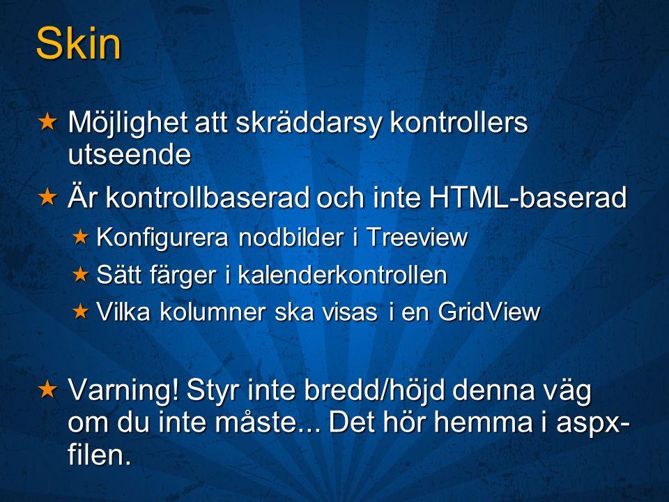Skin  Möjlighet att skräddarsy kontrollers utseende  Är kontrollbaserad och inte HTML-baserad  Konfigurera nodbilder i Treeview  Sätt färger i kalenderkontrollen  Vilka kolumner ska visas i en GridView  Varning.