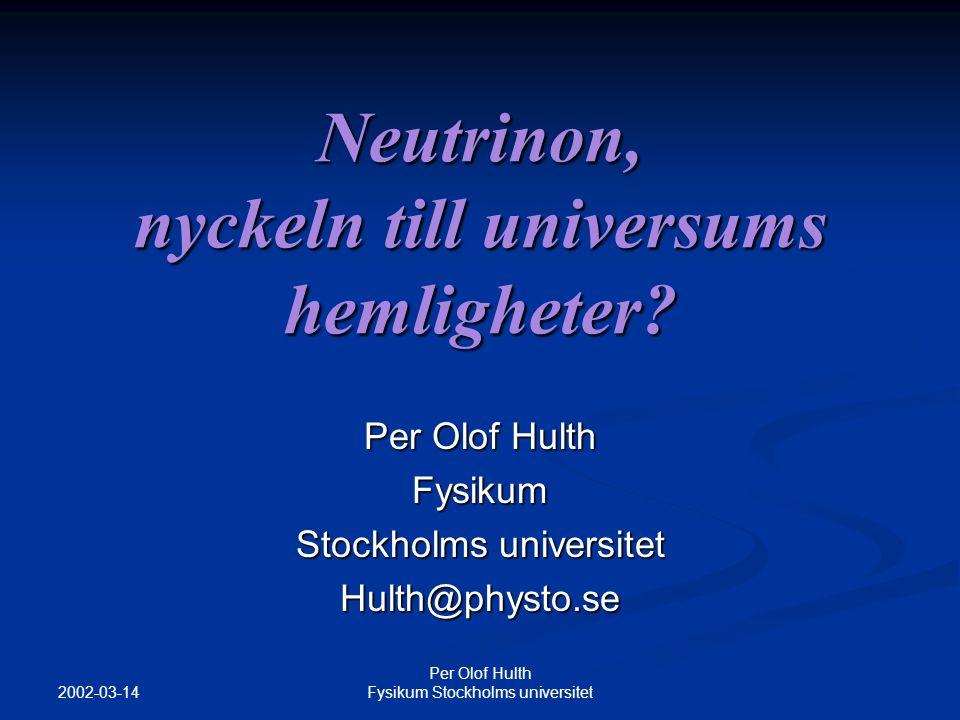 2002-03-14 Per Olof Hulth Fysikum Stockholms universitet Neutrinon, nyckeln till universums hemligheter.