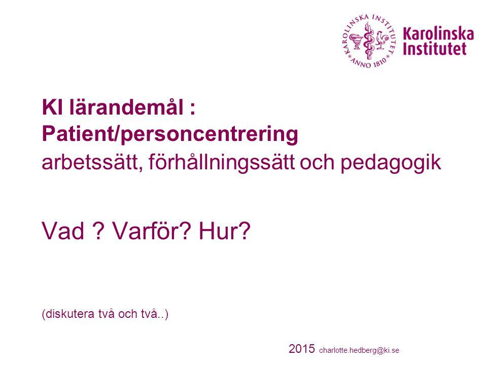 KI lärandemål : Patient/personcentrering arbetssätt, förhållningssätt och pedagogik Vad ? Varför? Hur? (diskutera två och två..) 2015 charlotte.hedber