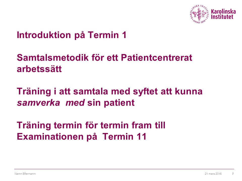 Introduktion på Termin 1 Samtalsmetodik för ett Patientcentrerat arbetssätt Träning i att samtala med syftet att kunna samverka med sin patient Träning termin för termin fram till Examinationen på Termin 11 21 mars 2015Namn Efternamn7