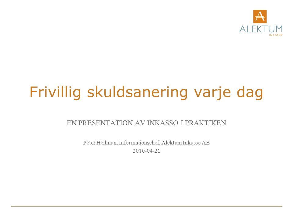 Frivillig skuldsanering varje dag EN PRESENTATION AV INKASSO I PRAKTIKEN Peter Hellman, Informationschef, Alektum Inkasso AB 2010-04-21