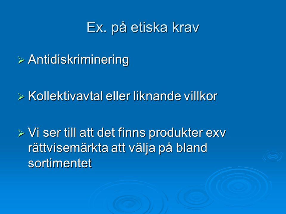 Ex. på etiska krav  Antidiskriminering  Kollektivavtal eller liknande villkor  Vi ser till att det finns produkter exv rättvisemärkta att välja på