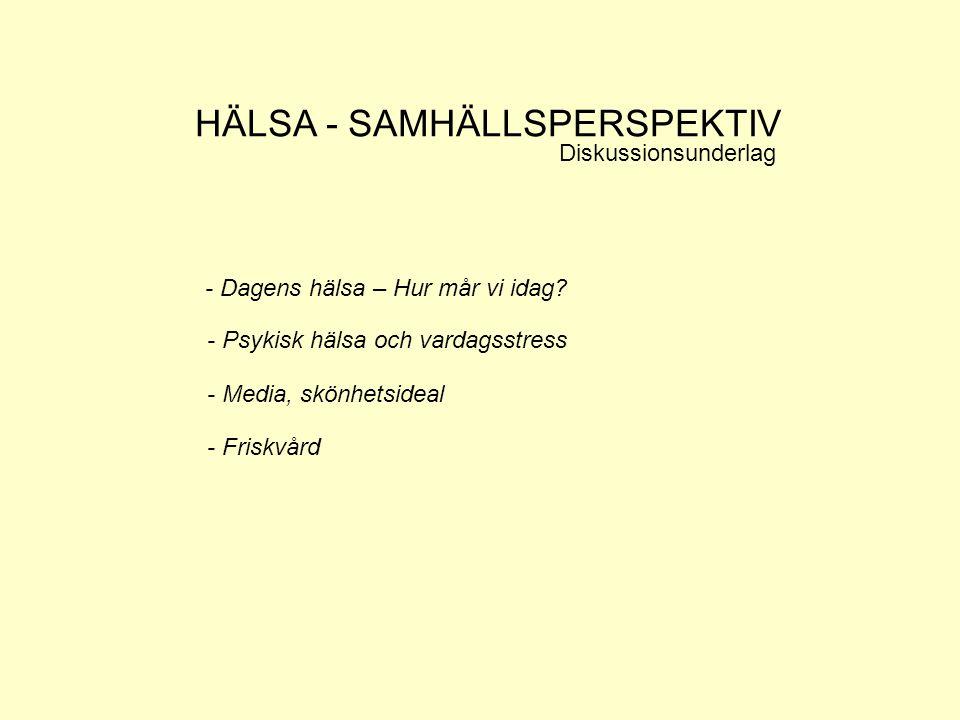 HÄLSA - SAMHÄLLSPERSPEKTIV Diskussionsunderlag - Dagens hälsa – Hur mår vi idag? - Psykisk hälsa och vardagsstress - Media, skönhetsideal - Friskvård