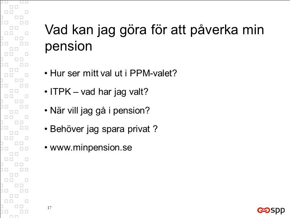 17 Vad kan jag göra för att påverka min pension Hur ser mitt val ut i PPM-valet? ITPK – vad har jag valt? När vill jag gå i pension? Behöver jag spara